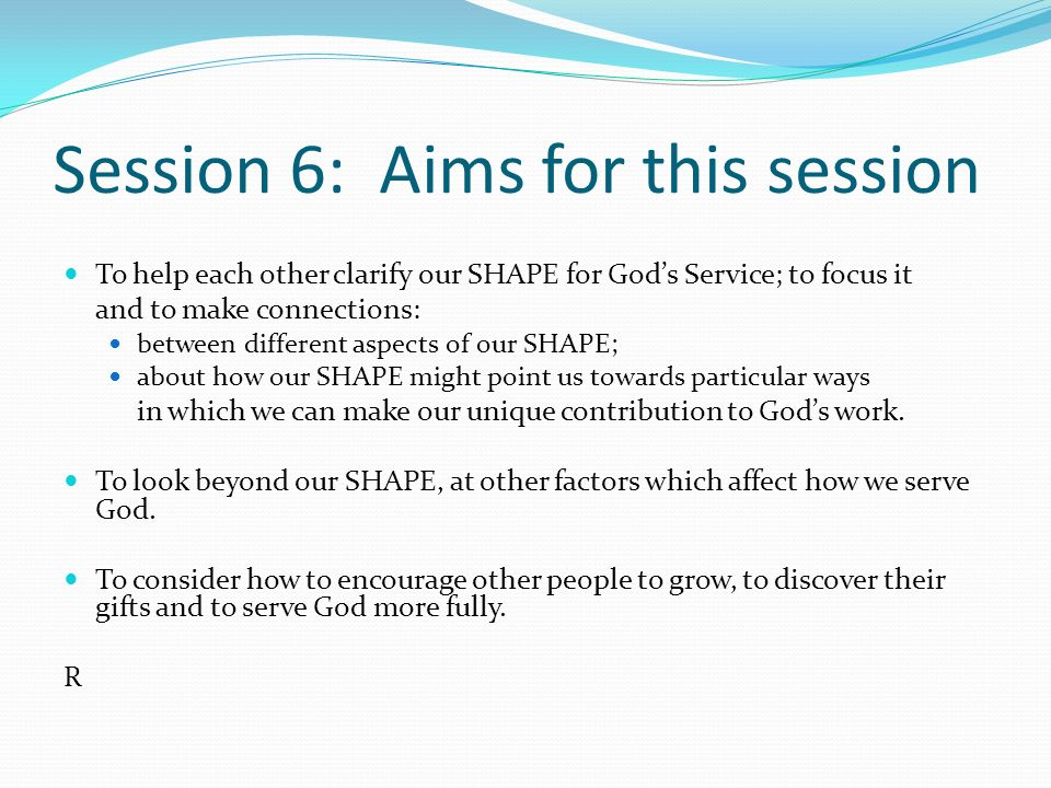 Session 6: Aims for this session To help each other clarify our SHAPE for God's Service; to focus it and to make connections: between different aspect