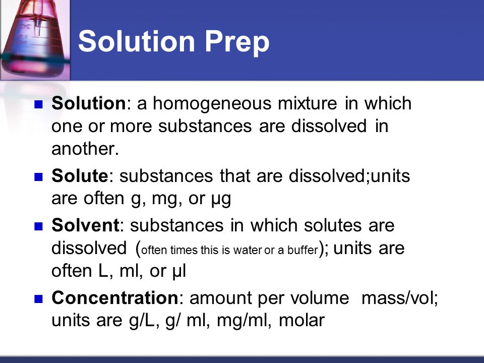 Solution Prep Solution: a homogeneous mixture in which one or more substances are dissolved in another.