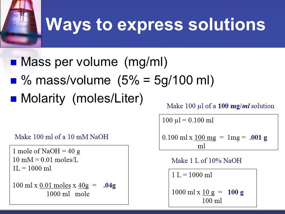 Ways to express solutions Mass per volume (mg/ml) % mass/volume (5% = 5g/100 ml) Molarity (moles/Liter) 100 µl = 0.100 ml 0.100 ml x 100 mg = 1mg =.001 g ml 1 L = 1000 ml 1000 ml x 10 g = 100 g 100 ml 1 mole of NaOH = 40 g 10 mM = 0.01 moles/L 1L = 1000 ml 100 ml x 0.01 moles x 40g =.04g 1000 ml mole Make 100 ml of a 10 mM NaOH Make 1 L of 10% NaOH Make 100 µl of a 100 mg/ml solution