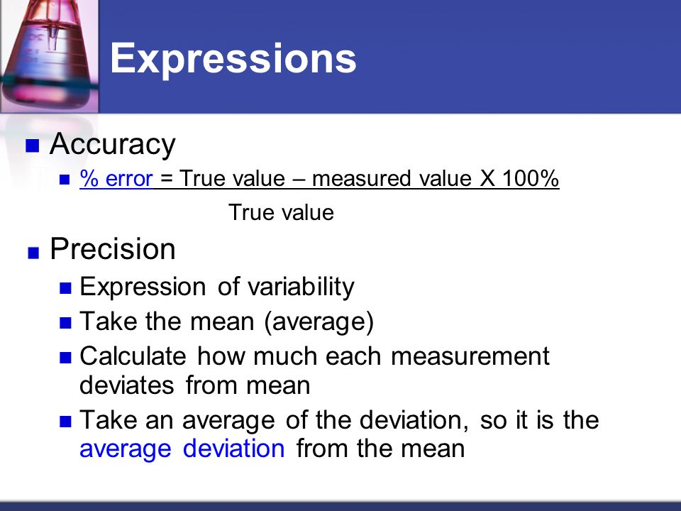 Expressions Accuracy % error = True value – measured value X 100% True value Precision Expression of variability Take the mean (average) Calculate how much each measurement deviates from mean Take an average of the deviation, so it is the average deviation from the mean