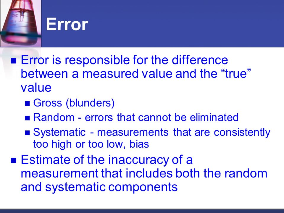 Error Error is responsible for the difference between a measured value and the true value Gross (blunders) Random - errors that cannot be eliminated Systematic - measurements that are consistently too high or too low, bias Estimate of the inaccuracy of a measurement that includes both the random and systematic components