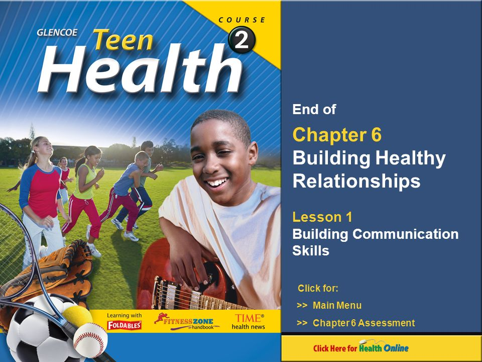 Click for: End of Chapter 6 Building Healthy Relationships Lesson 1 Building Communication Skills >> Main Menu >> Chapter 6 Assessment