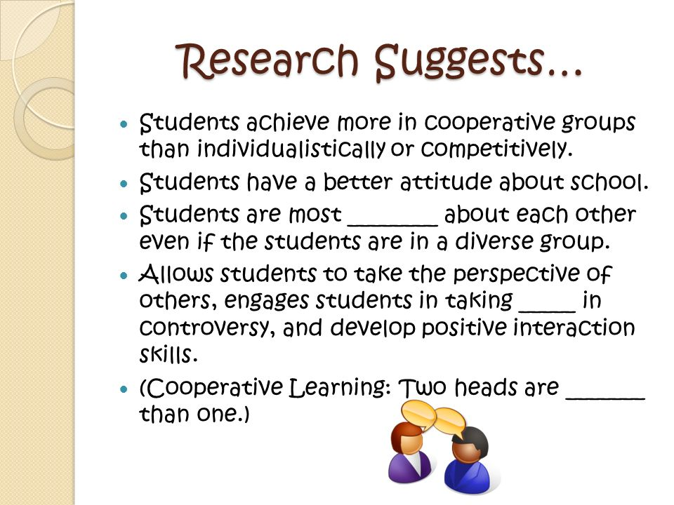 Research Suggests… Students achieve more in cooperative groups than individualistically or competitively.