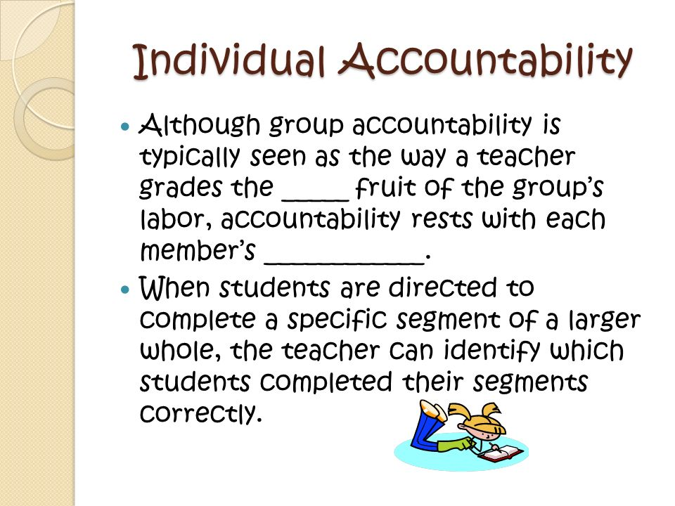 Individual Accountability Although group accountability is typically seen as the way a teacher grades the _____ fruit of the group's labor, accountability rests with each member's ____________.
