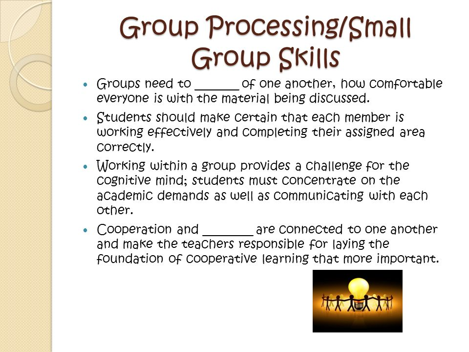 Group Processing/Small Group Skills Groups need to _______ of one another, how comfortable everyone is with the material being discussed.