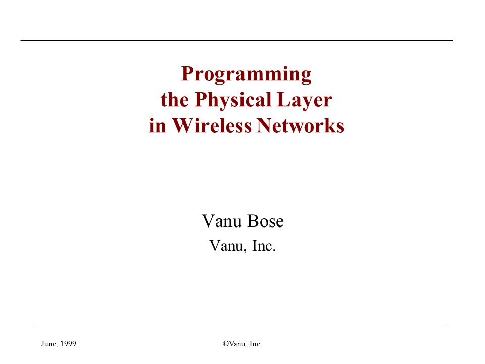 June, 1999©Vanu, Inc. Vanu Bose Vanu, Inc. Programming the Physical Layer in Wireless Networks