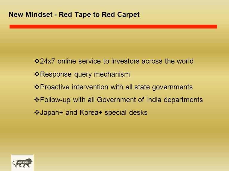 New Mindset - Red Tape to Red Carpet  24x7 online service to investors across the world  Response query mechanism  Proactive intervention with all state governments  Follow-up with all Government of India departments  Japan+ and Korea+ special desks