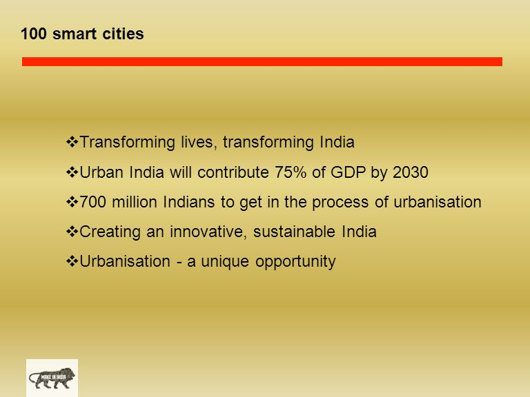 100 smart cities  Transforming lives, transforming India  Urban India will contribute 75% of GDP by 2030  700 million Indians to get in the process of urbanisation  Creating an innovative, sustainable India  Urbanisation - a unique opportunity