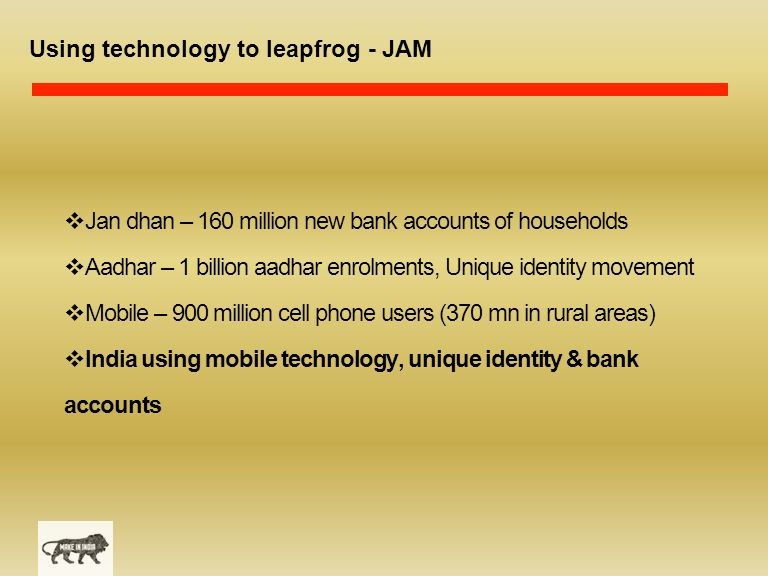 Using technology to leapfrog - JAM  Jan dhan – 160 million new bank accounts of households  Aadhar – 1 billion aadhar enrolments, Unique identity movement  Mobile – 900 million cell phone users (370 mn in rural areas)  India using mobile technology, unique identity & bank accounts