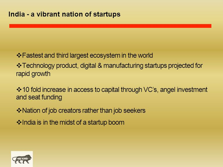 India - a vibrant nation of startups  Fastest and third largest ecosystem in the world  Technology product, digital & manufacturing startups projected for rapid growth  10 fold increase in access to capital through VC's, angel investment and seat funding  Nation of job creators rather than job seekers  India is in the midst of a startup boom