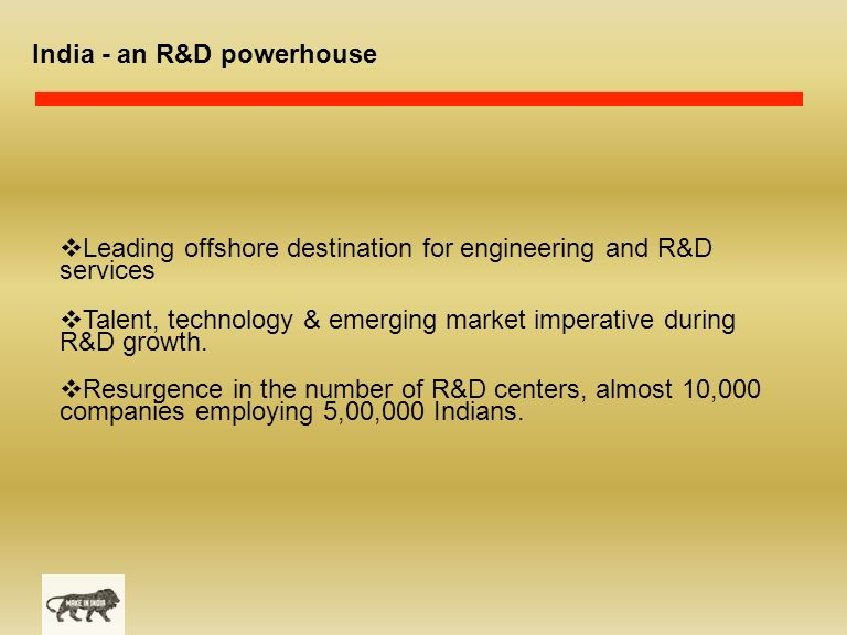 India - an R&D powerhouse  Leading offshore destination for engineering and R&D services  Talent, technology & emerging market imperative during R&D growth.