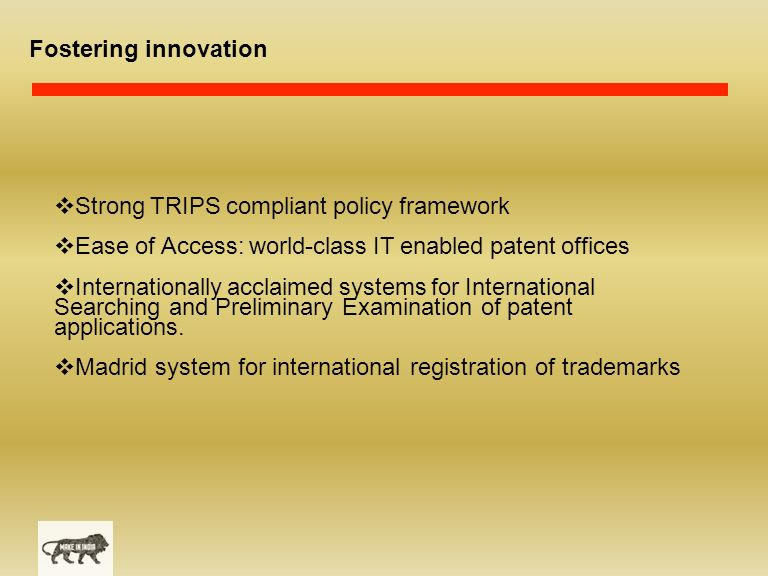 Fostering innovation  Strong TRIPS compliant policy framework  Ease of Access: world-class IT enabled patent offices  Internationally acclaimed systems for International Searching and Preliminary Examination of patent applications.