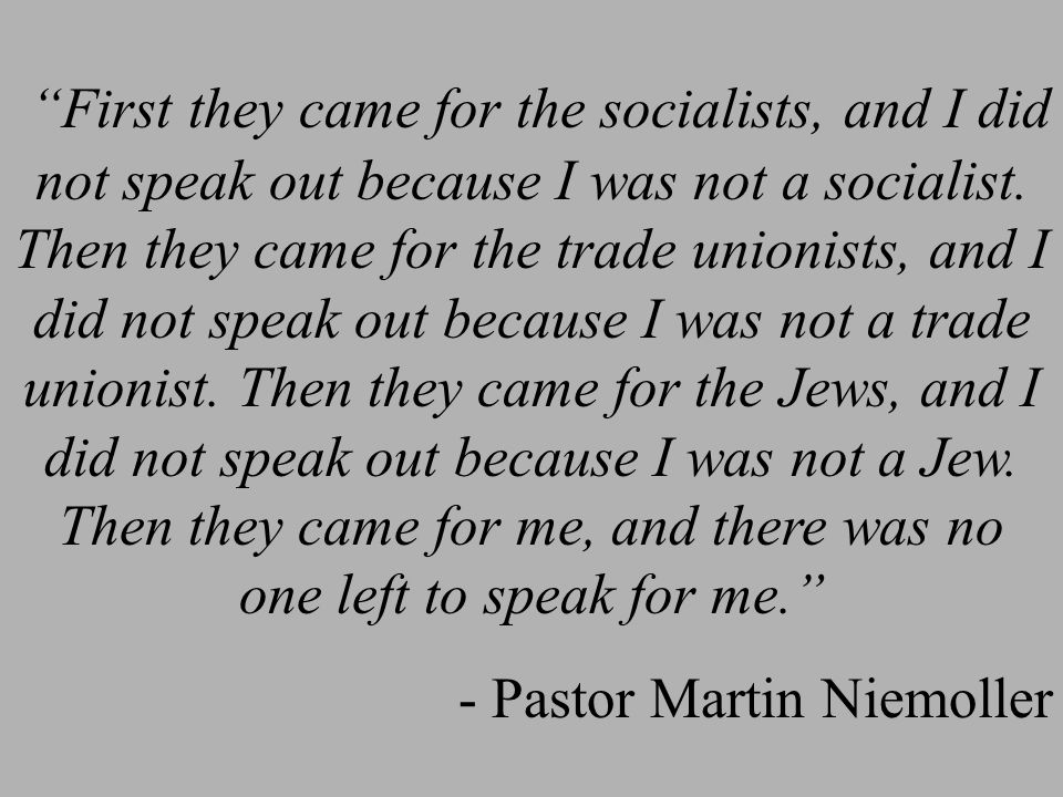 First they came for the socialists, and I did not speak out because I was not a socialist.
