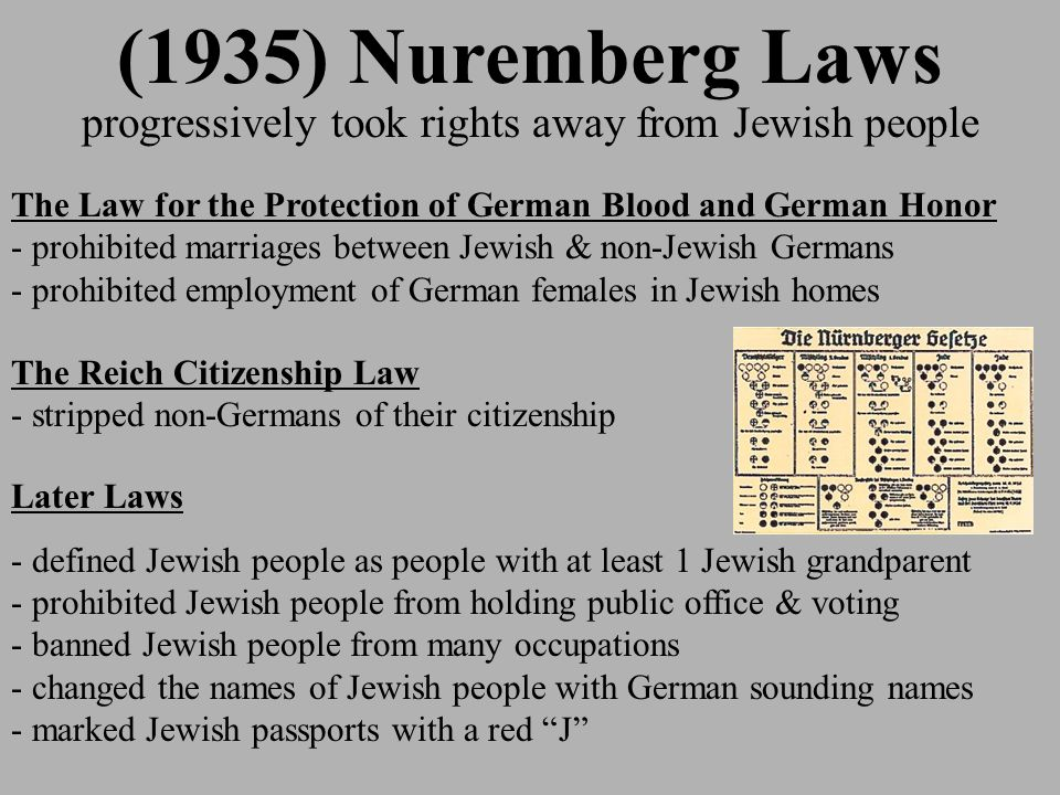 (1935) Nuremberg Laws progressively took rights away from Jewish people The Law for the Protection of German Blood and German Honor - prohibited marriages between Jewish & non-Jewish Germans - prohibited employment of German females in Jewish homes The Reich Citizenship Law - stripped non-Germans of their citizenship Later Laws - defined Jewish people as people with at least 1 Jewish grandparent - prohibited Jewish people from holding public office & voting - banned Jewish people from many occupations - changed the names of Jewish people with German sounding names - marked Jewish passports with a red J