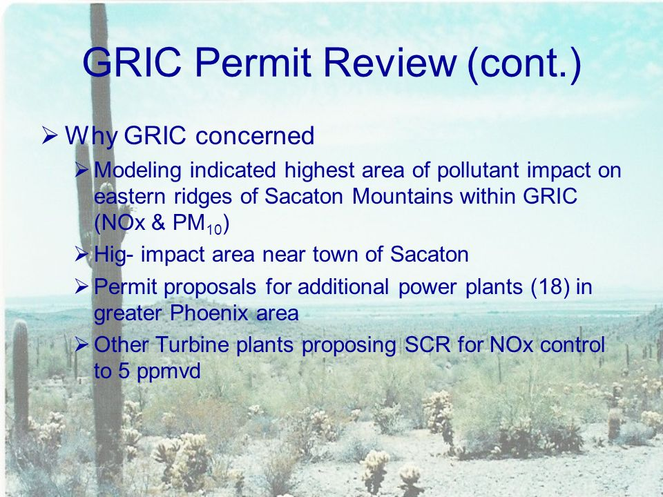 GRIC Permit Review (cont.)  Why GRIC concerned  Modeling indicated highest area of pollutant impact on eastern ridges of Sacaton Mountains within GRIC (NOx & PM 10 )  Hig- impact area near town of Sacaton  Permit proposals for additional power plants (18) in greater Phoenix area  Other Turbine plants proposing SCR for NOx control to 5 ppmvd