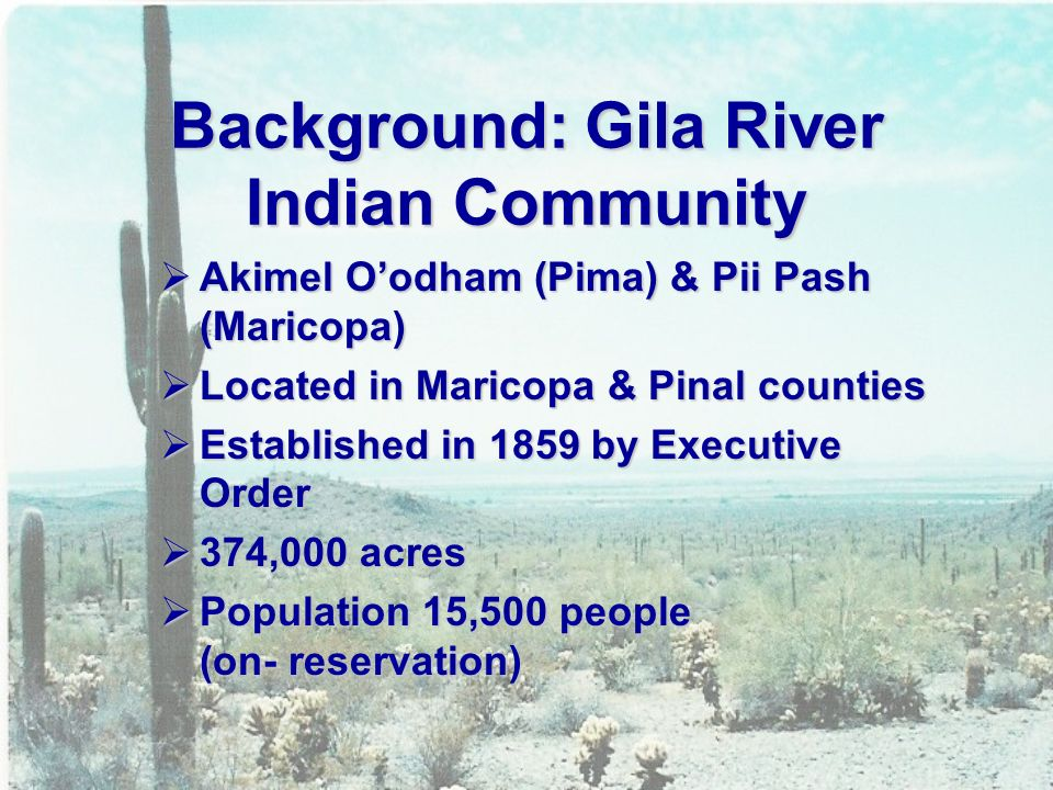 Background: Gila River Indian Community  Akimel O'odham (Pima) & Pii Pash (Maricopa)  Located in Maricopa & Pinal counties  Established in 1859 by Executive Order  374,000 acres  Population 15,500 people (on- reservation)