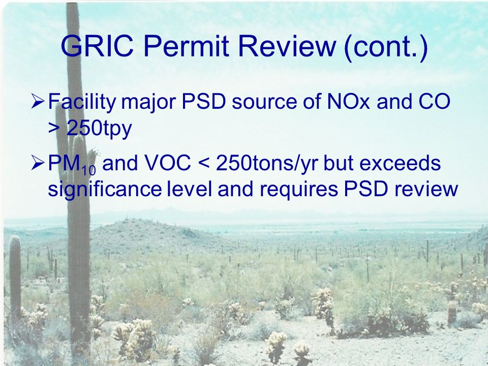 GRIC Permit Review (cont.)  Facility major PSD source of NOx and CO > 250tpy  PM 10 and VOC < 250tons/yr but exceeds significance level and requires PSD review