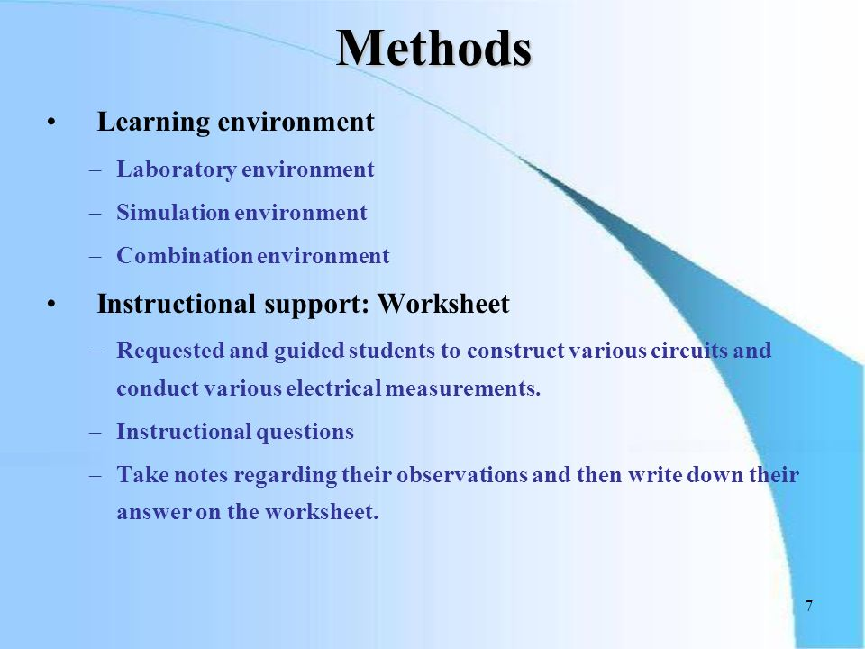 7 Learning environment –Laboratory environment –Simulation environment –Combination environment Instructional support: Worksheet –Requested and guided students to construct various circuits and conduct various electrical measurements.