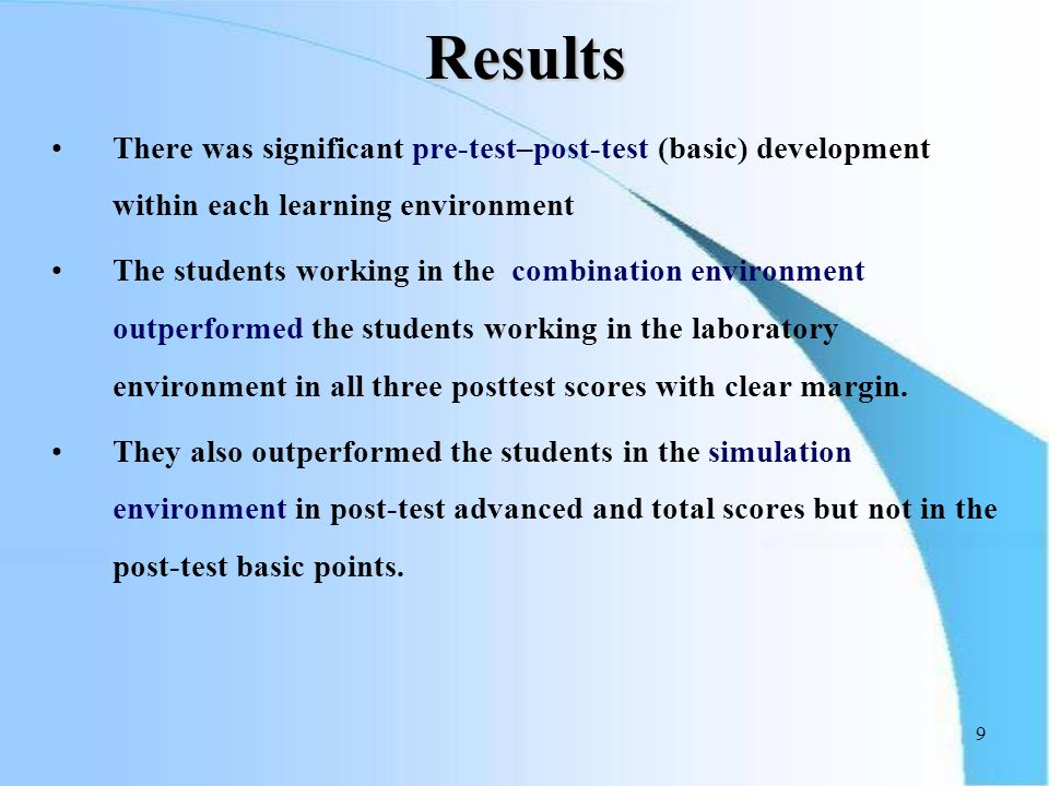 9 Results There was significant pre-test–post-test (basic) development within each learning environment The students working in the combination environment outperformed the students working in the laboratory environment in all three posttest scores with clear margin.