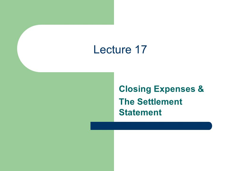 Lecture 17 Closing Expenses & The Settlement Statement