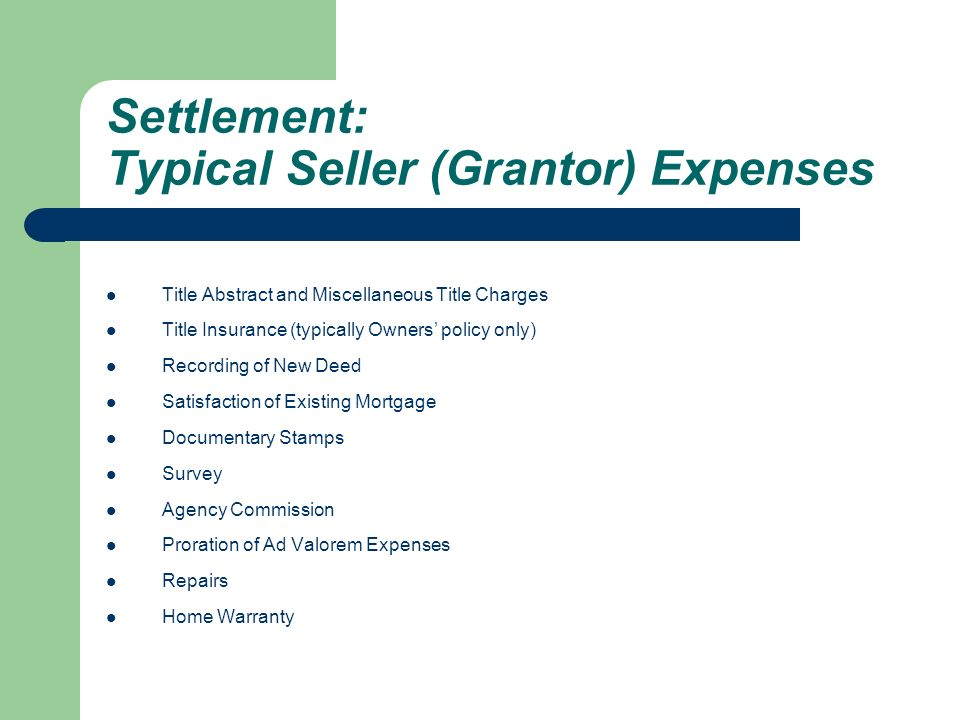 Settlement: Typical Seller (Grantor) Expenses Title Abstract and Miscellaneous Title Charges Title Insurance (typically Owners' policy only) Recording of New Deed Satisfaction of Existing Mortgage Documentary Stamps Survey Agency Commission Proration of Ad Valorem Expenses Repairs Home Warranty