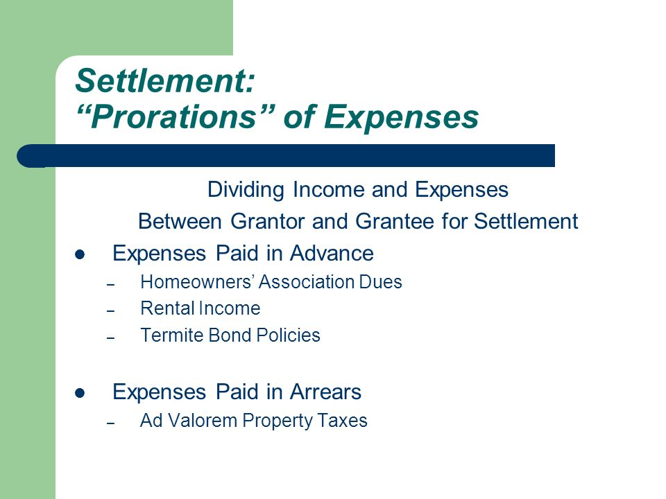 Settlement: Prorations of Expenses Dividing Income and Expenses Between Grantor and Grantee for Settlement Expenses Paid in Advance – Homeowners' Association Dues – Rental Income – Termite Bond Policies Expenses Paid in Arrears – Ad Valorem Property Taxes