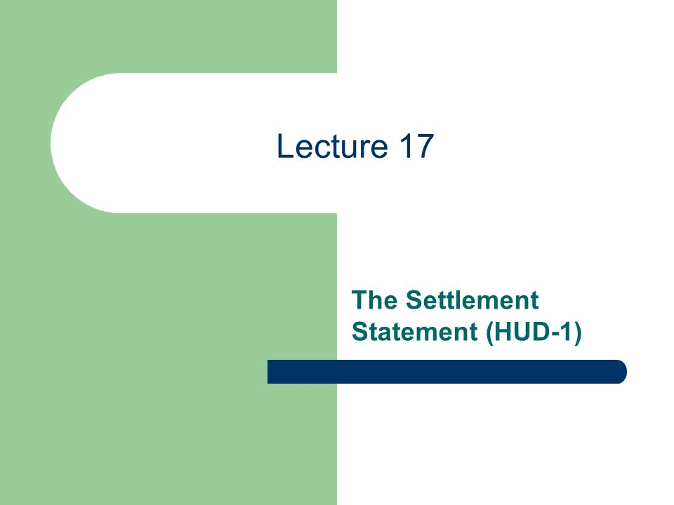 Lecture 17 The Settlement Statement (HUD-1)
