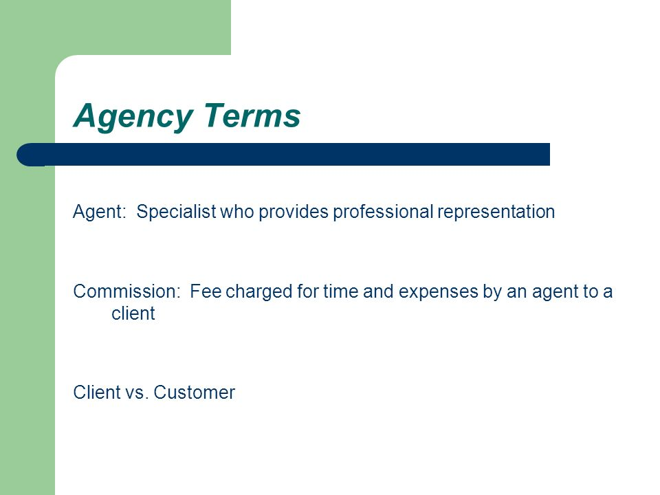 Agency Terms Agent: Specialist who provides professional representation Commission: Fee charged for time and expenses by an agent to a client Client vs.