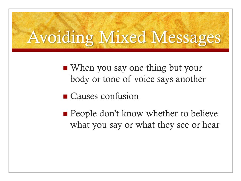 Avoiding Mixed Messages When you say one thing but your body or tone of voice says another Causes confusion People don't know whether to believe what you say or what they see or hear