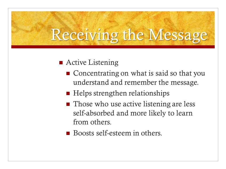 Receiving the Message Active Listening Concentrating on what is said so that you understand and remember the message. Helps strengthen relationships T