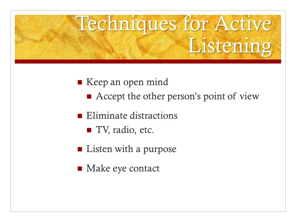 Techniques for Active Listening Keep an open mind Accept the other person's point of view Eliminate distractions TV, radio, etc.