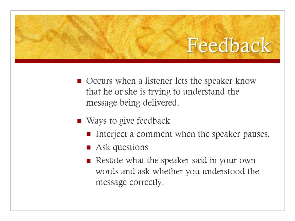 Feedback Occurs when a listener lets the speaker know that he or she is trying to understand the message being delivered. Ways to give feedback Interj