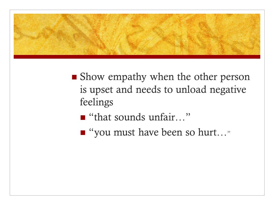 """Show empathy when the other person is upset and needs to unload negative feelings """"that sounds unfair…"""" """"you must have been so hurt… """""""