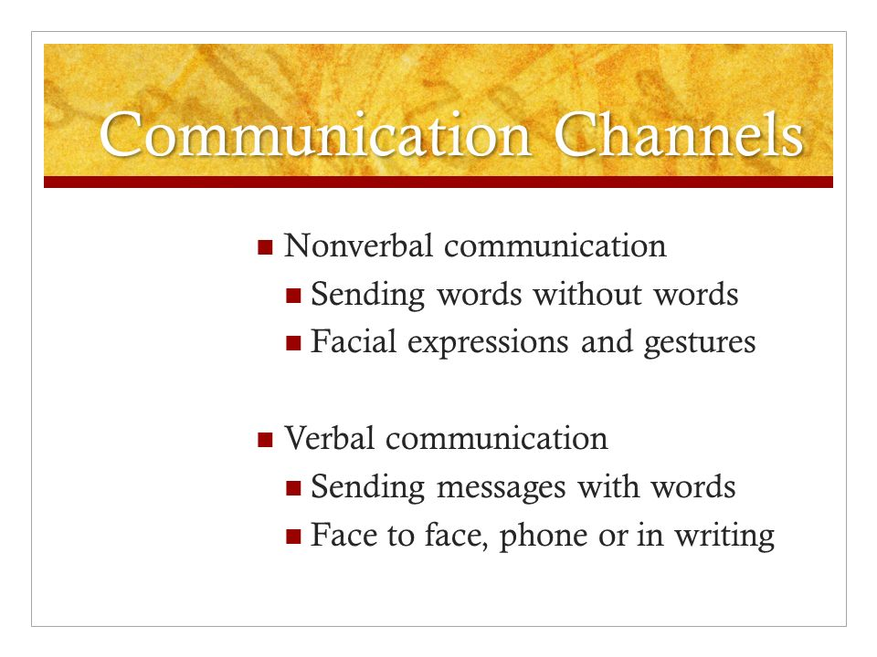 Communication Channels Nonverbal communication Sending words without words Facial expressions and gestures Verbal communication Sending messages with