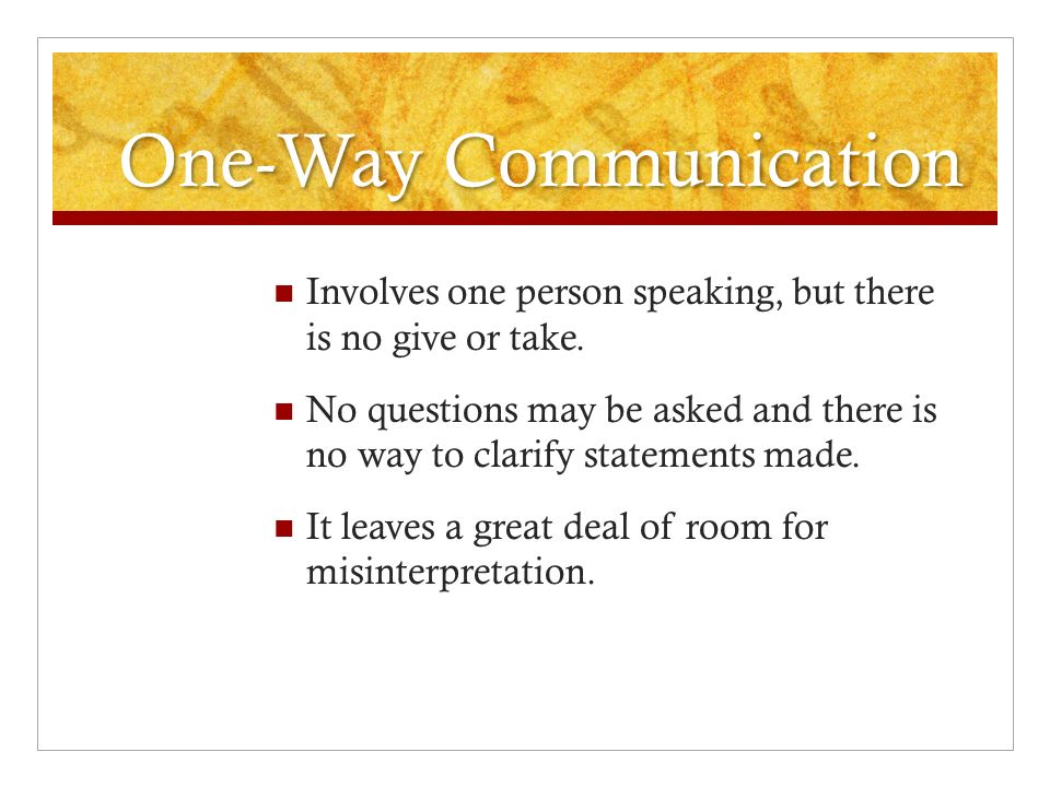 One-Way Communication Involves one person speaking, but there is no give or take. No questions may be asked and there is no way to clarify statements