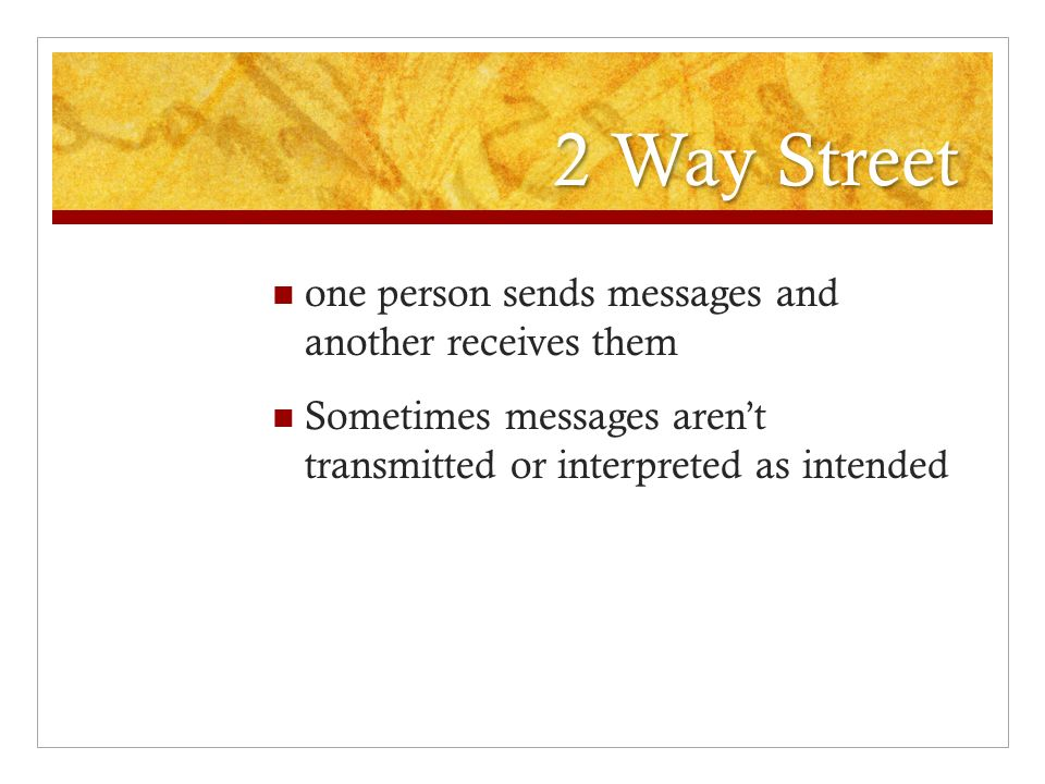 2 Way Street one person sends messages and another receives them Sometimes messages aren't transmitted or interpreted as intended