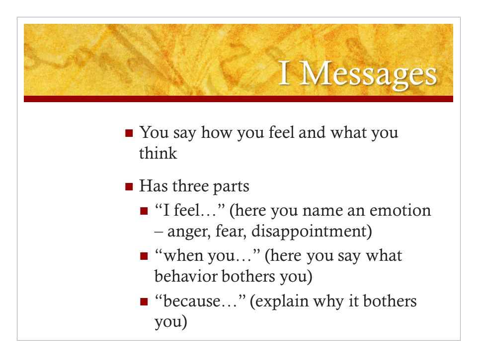 I Messages You say how you feel and what you think Has three parts I feel… (here you name an emotion – anger, fear, disappointment) when you… (here you say what behavior bothers you) because… (explain why it bothers you)