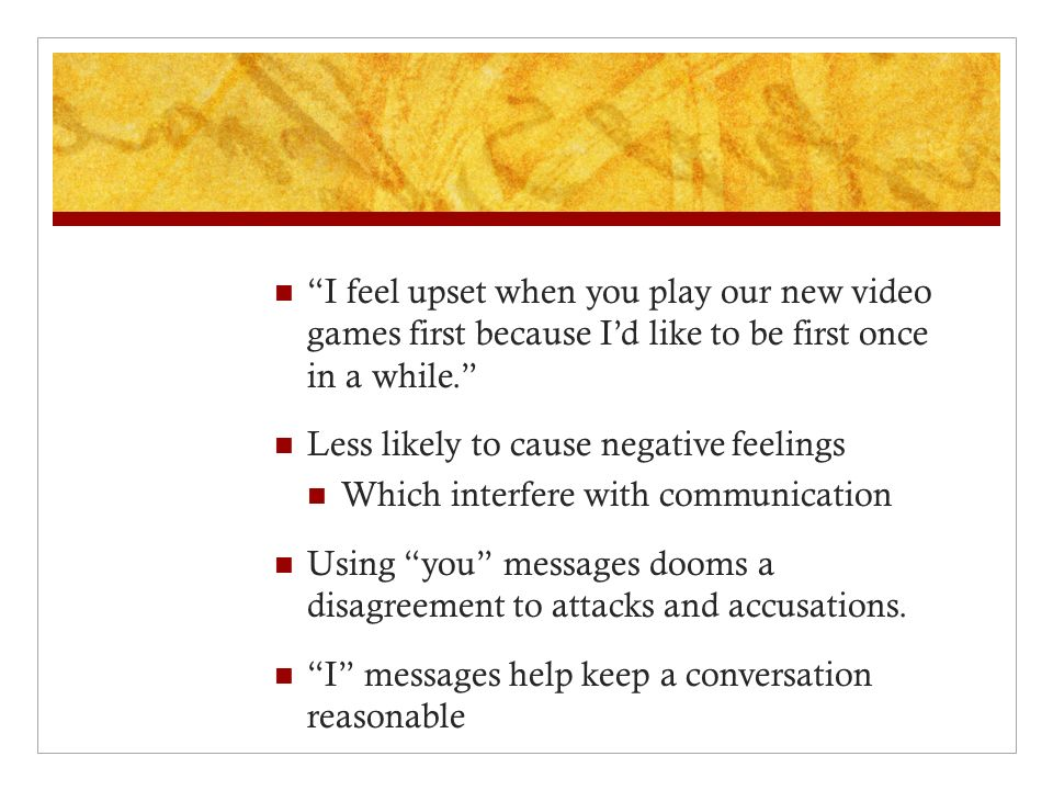 """""""I feel upset when you play our new video games first because I'd like to be first once in a while."""" Less likely to cause negative feelings Which inte"""