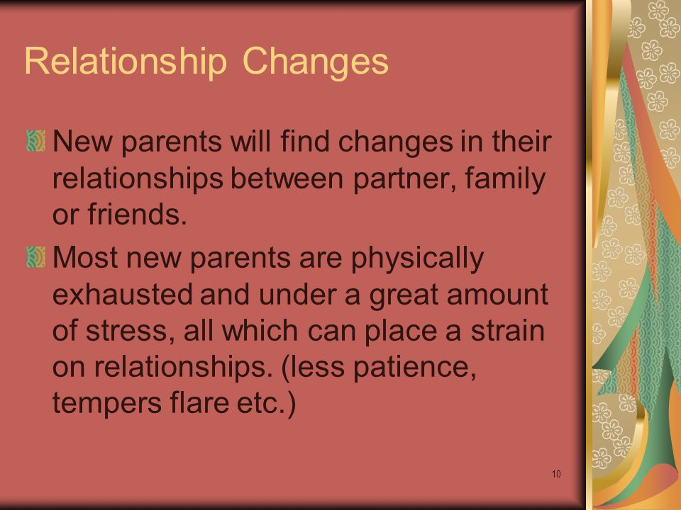 10 Relationship Changes New parents will find changes in their relationships between partner, family or friends. Most new parents are physically exhau