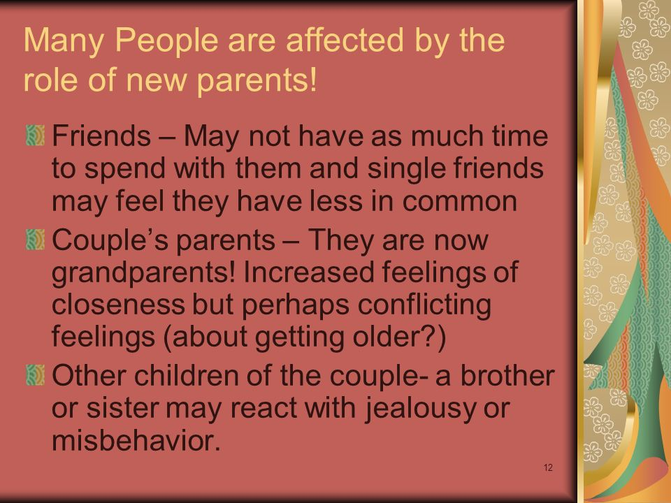 12 Many People are affected by the role of new parents! Friends – May not have as much time to spend with them and single friends may feel they have l