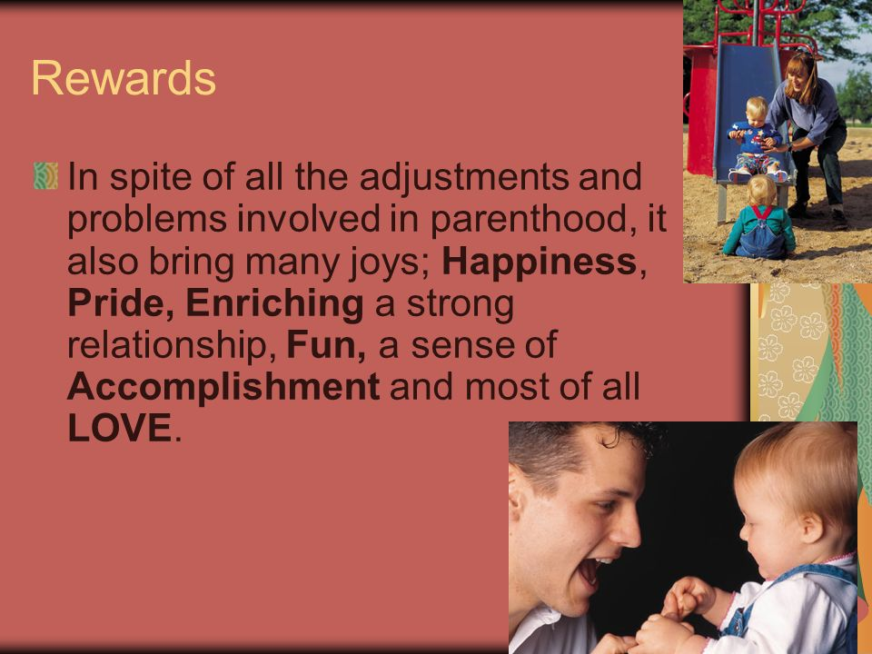 13 Rewards In spite of all the adjustments and problems involved in parenthood, it also bring many joys; Happiness, Pride, Enriching a strong relationship, Fun, a sense of Accomplishment and most of all LOVE.