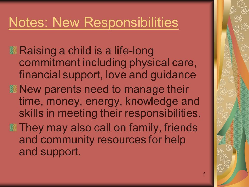 5 Notes: New Responsibilities Raising a child is a life-long commitment including physical care, financial support, love and guidance New parents need to manage their time, money, energy, knowledge and skills in meeting their responsibilities.