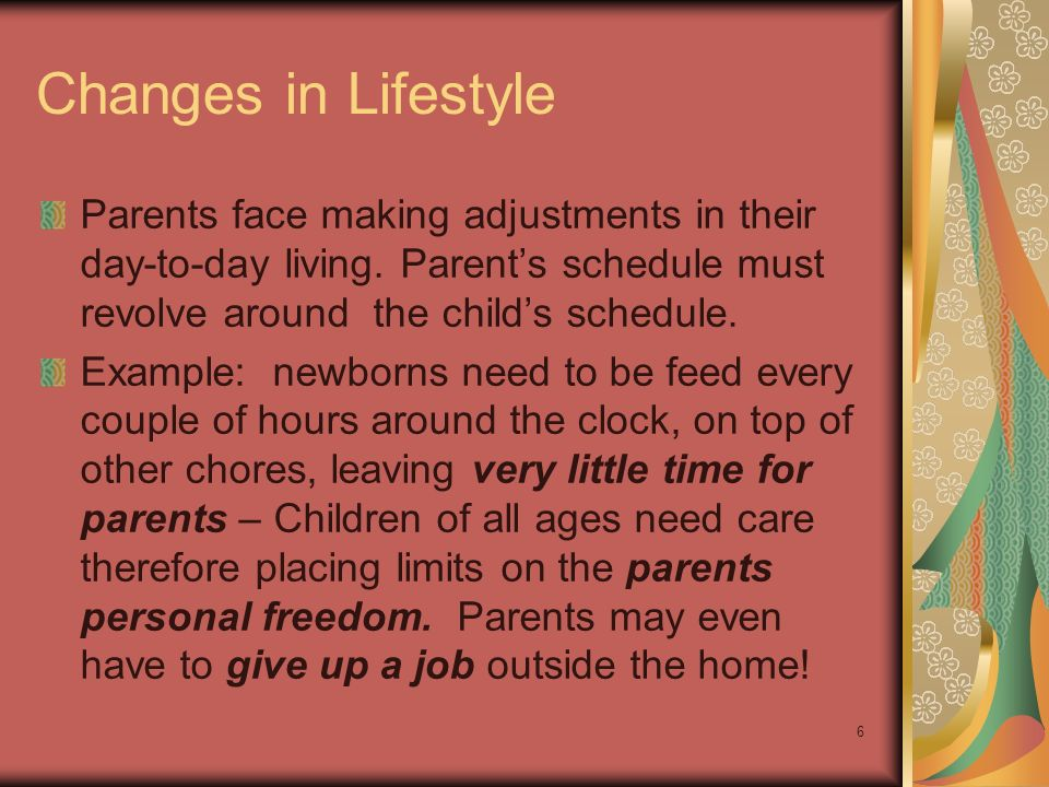 6 Changes in Lifestyle Parents face making adjustments in their day-to-day living. Parent's schedule must revolve around the child's schedule. Example
