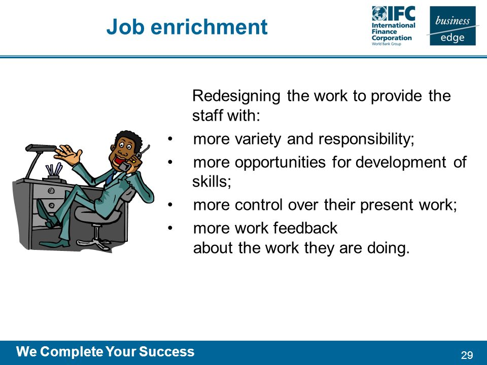29 We Complete Your Success Redesigning the work to provide the staff with: more variety and responsibility; more opportunities for development of skills; more control over their present work; more work feedback about the work they are doing.
