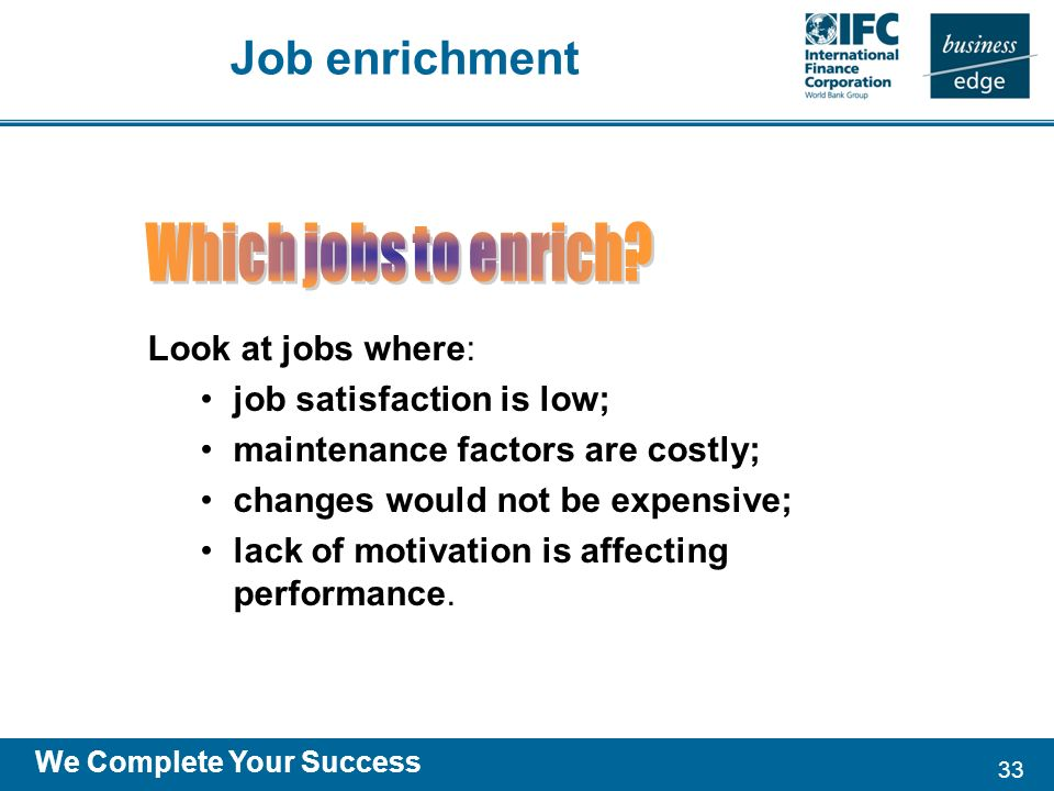 33 We Complete Your Success Look at jobs where: job satisfaction is low; maintenance factors are costly; changes would not be expensive; lack of motivation is affecting performance.
