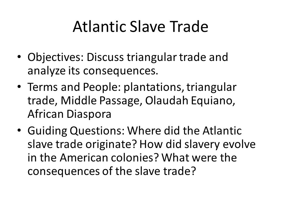 Atlantic Slave Trade Objectives: Discuss triangular trade and ...