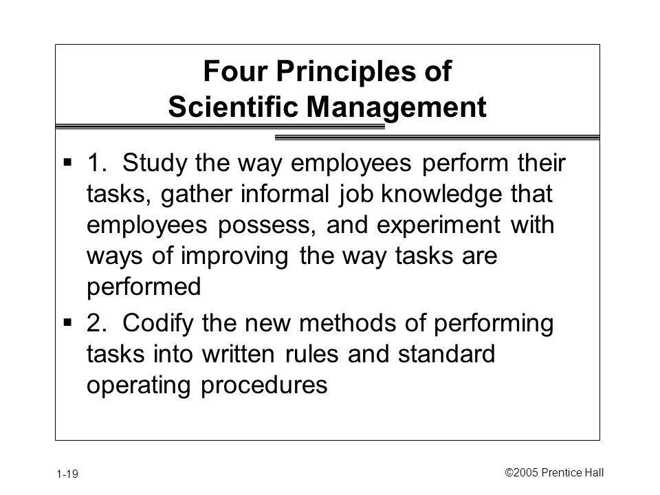 1-19 ©2005 Prentice Hall Four Principles of Scientific Management  1. Study the way employees perform their tasks, gather informal job knowledge that