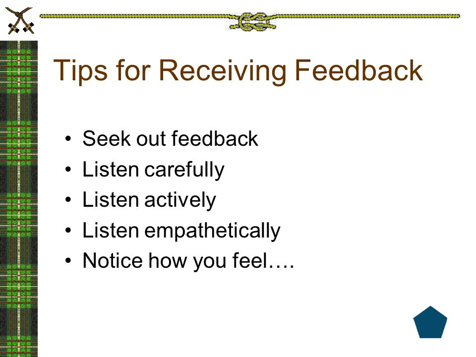 Consider feedback to be a gift, it truly is.