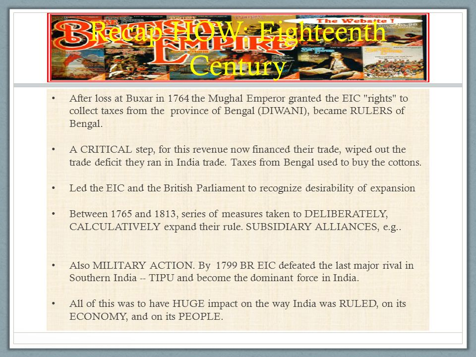 Recap HOW: Eighteenth Century After loss at Buxar in 1764 the Mughal Emperor granted the EIC rights to collect taxes from the province of Bengal (DIWANI), became RULERS of Bengal.