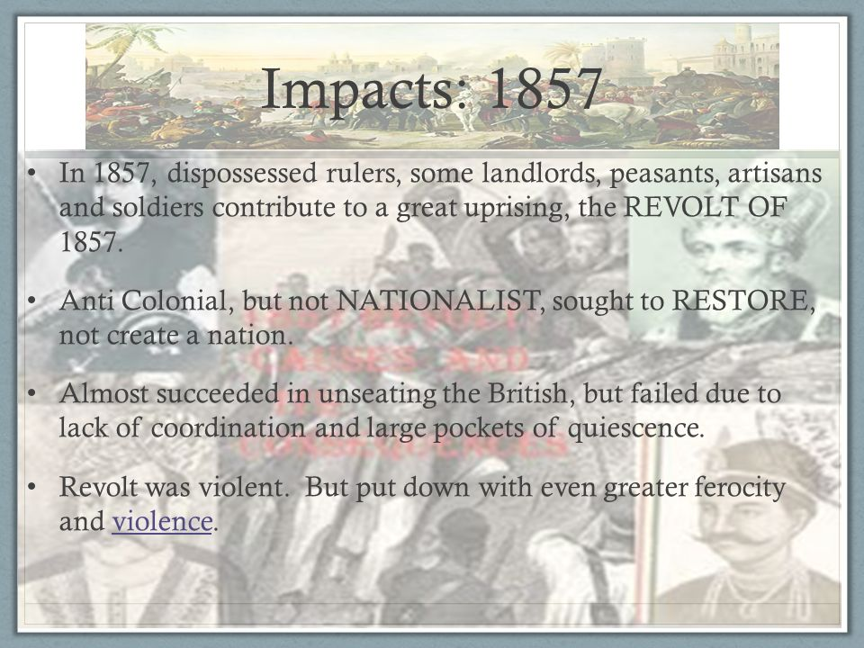 Impacts: 1857 In 1857, dispossessed rulers, some landlords, peasants, artisans and soldiers contribute to a great uprising, the REVOLT OF 1857.